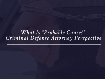 "What Is ""Probable Cause?"" Criminal Defense Attorney Perspective"